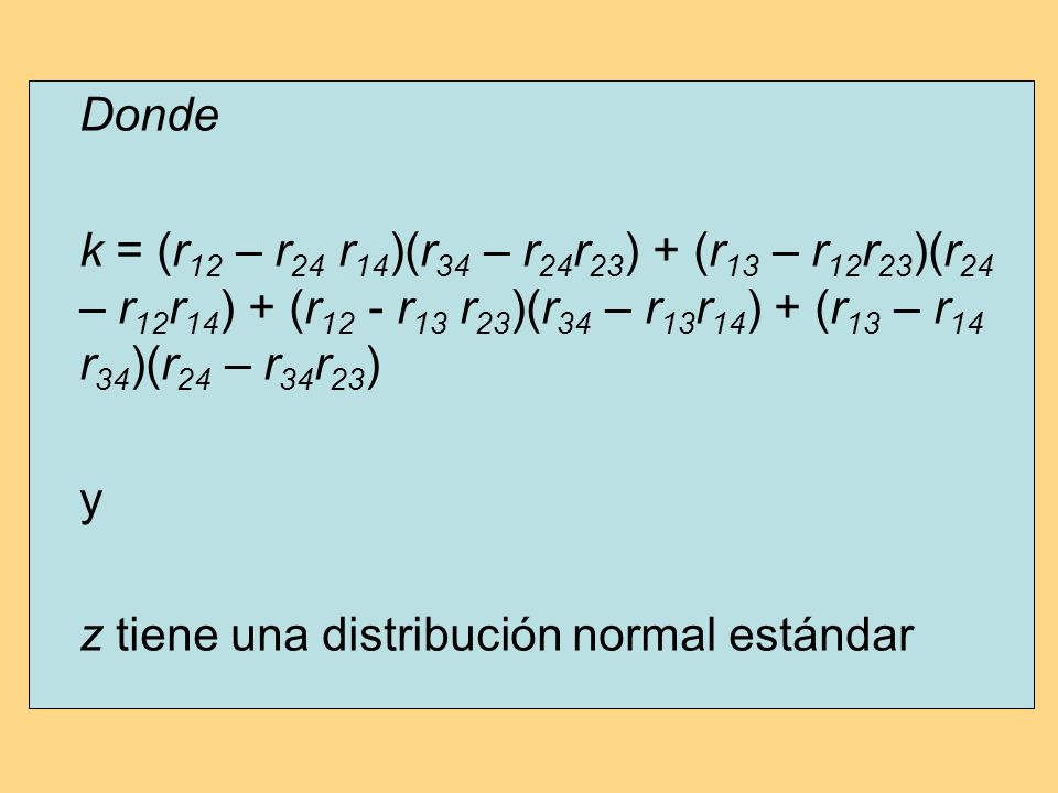 Donde k = (r 12 – r 24 r 14 )(r 34 – r 24 r 23 ) + (r 13 – r 12 r 23 )(r 24 – r 12 r 14 ) + (r 12 - r 13 r 23 )(r 34 – r 13 r 14 ) + (r 13 – r 14 r 34 )(r 24 – r 34 r 23 ) y z tiene una distribución normal estándar