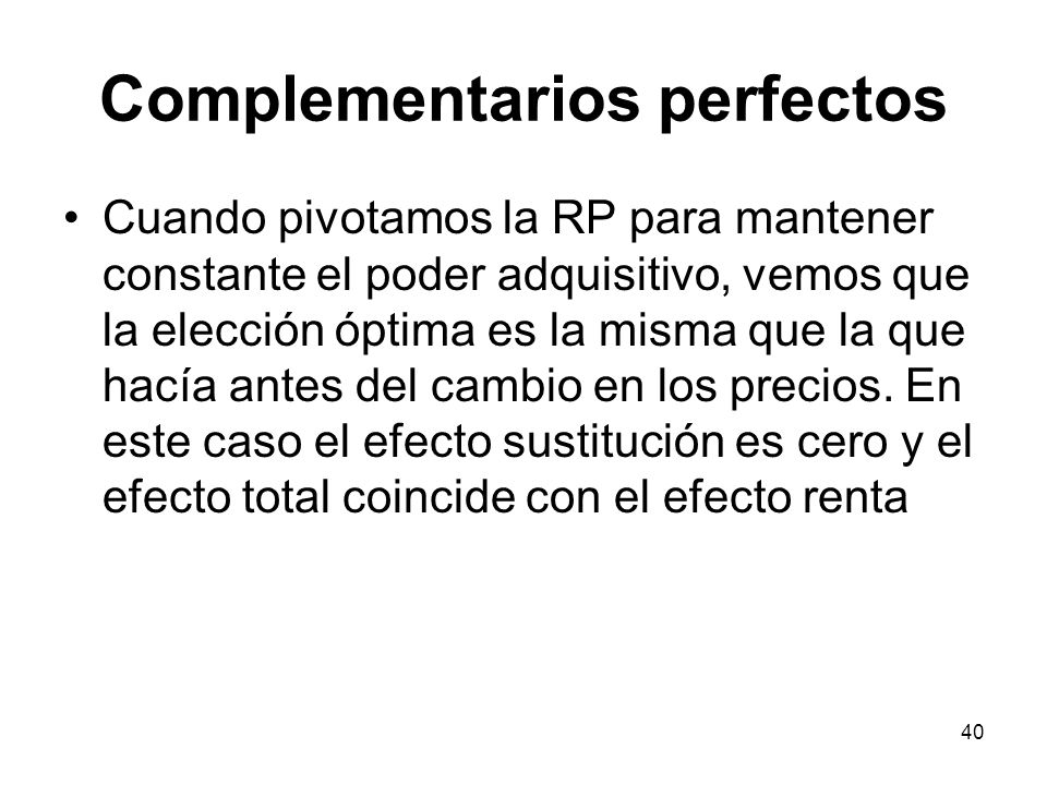 40 Complementarios perfectos Cuando pivotamos la RP para mantener constante el poder adquisitivo, vemos que la elección óptima es la misma que la que
