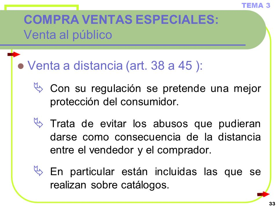 33 COMPRA VENTAS ESPECIALES: Venta al público Venta a distancia (art. 38 a 45 ): Con su regulación se pretende una mejor protección del consumidor. Tr