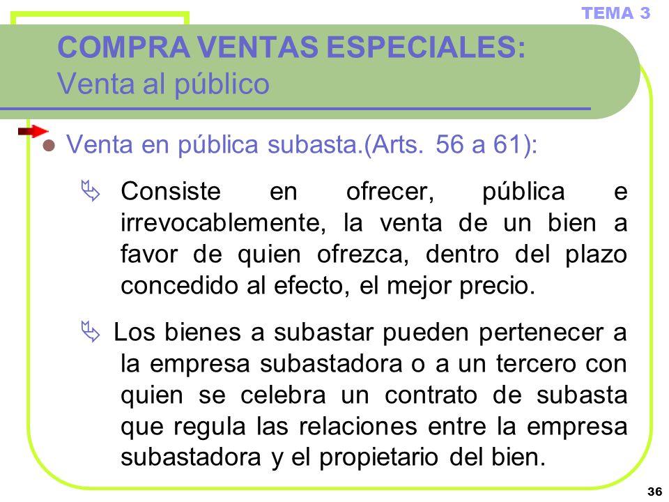 36 COMPRA VENTAS ESPECIALES: Venta al público Venta en pública subasta.(Arts. 56 a 61): Consiste en ofrecer, pública e irrevocablemente, la venta de u
