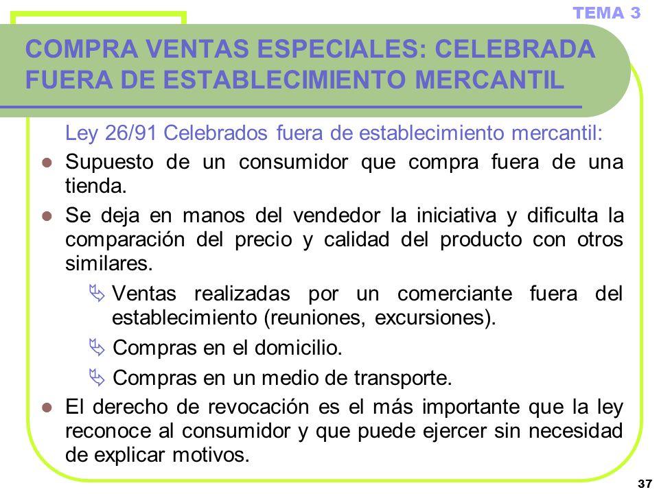 37 COMPRA VENTAS ESPECIALES: CELEBRADA FUERA DE ESTABLECIMIENTO MERCANTIL Ley 26/91 Celebrados fuera de establecimiento mercantil: Supuesto de un cons