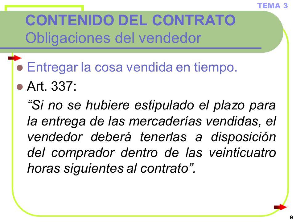 9 CONTENIDO DEL CONTRATO Obligaciones del vendedor Entregar la cosa vendida en tiempo. Art. 337: Si no se hubiere estipulado el plazo para la entrega