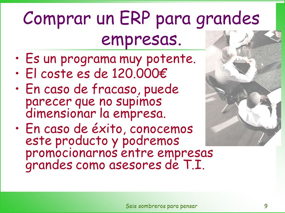 Seis sombreros para pensar9 Comprar un ERP para grandes empresas. Es un programa muy potente. El coste es de 120.000 En caso de fracaso, puede parecer
