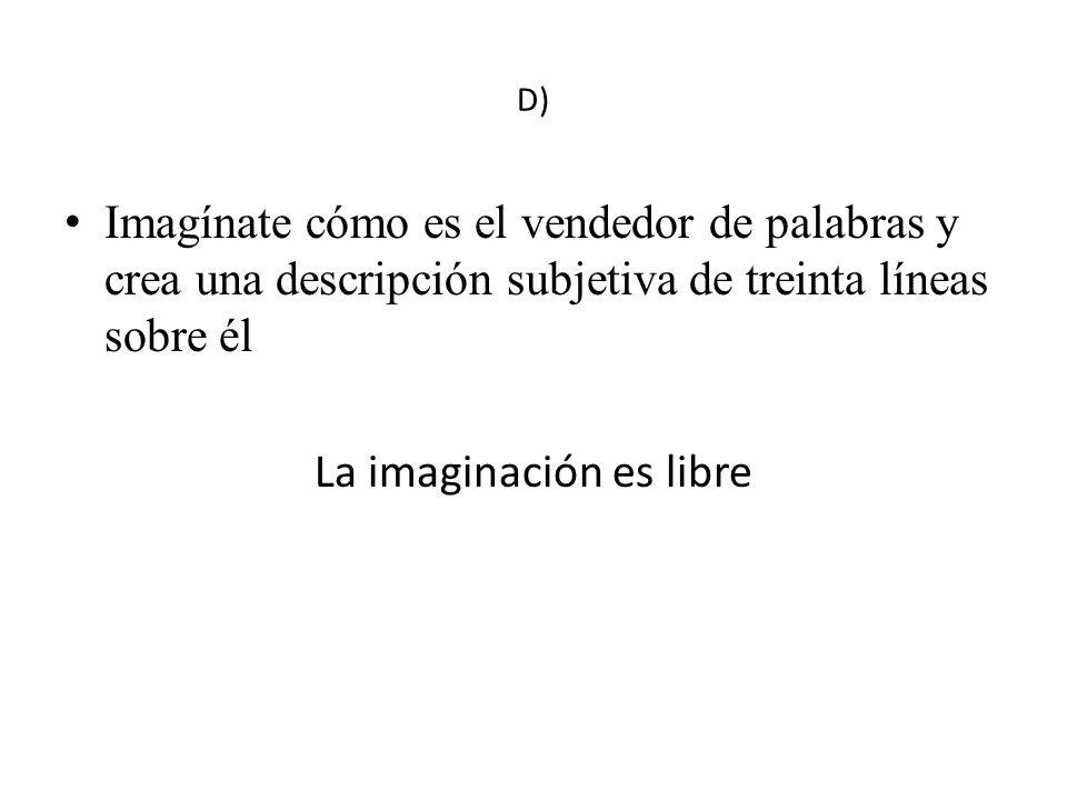 D) Imagínate cómo es el vendedor de palabras y crea una descripción subjetiva de treinta líneas sobre él La imaginación es libre