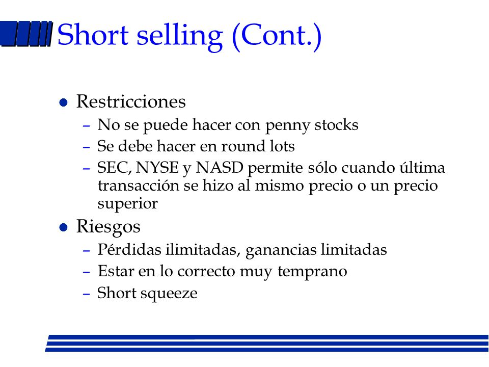 Short selling l Las acciones las presta la casa de corretaje l Se venden las acciones y se deposita dinero a la cuenta del cliente l Posición se cierr
