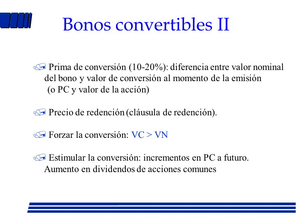 Bonos convertibles - Bono con opción de compra de acciones - Razón de conversión (RC): número de acciones comunes en que puede ser convertido - Precio de conversión (PC): precio por acción al que las acciones serán canjeadas por el bono.