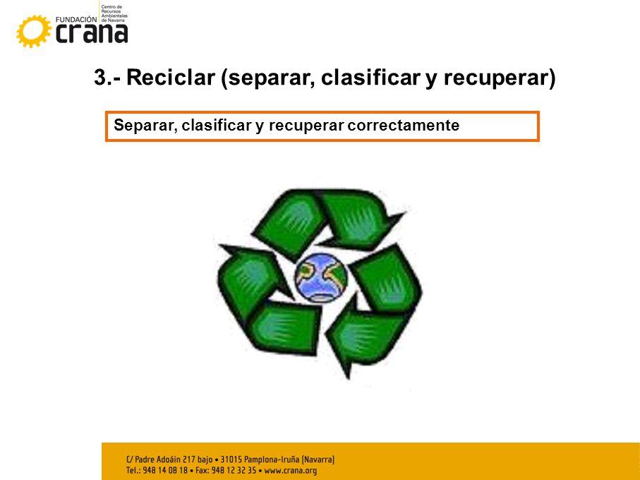 3.- Reciclar (separar, clasificar y recuperar) Separar, clasificar y recuperar correctamente