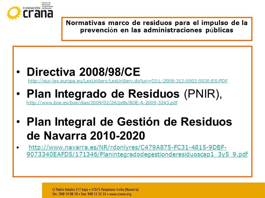 Normativas marco de residuos para el impulso de la prevenci ó n en las administraciones p ú blicas Directiva 2008/98/CE http://eur-lex.europa.eu/LexUriServ/LexUriServ.do uri=OJ:L:2008:312:0003:0030:ES:PDFhttp://eur-lex.europa.eu/LexUriServ/LexUriServ.do uri=OJ:L:2008:312:0003:0030:ES:PDF Plan Integrado de Residuos (PNIR), http://www.boe.es/boe/dias/2009/02/26/pdfs/BOE-A-2009-3243.pdf http://www.boe.es/boe/dias/2009/02/26/pdfs/BOE-A-2009-3243.pdf Plan Integral de Gestión de Residuos de Navarra 2010-2020 http://www.navarra.es/NR/rdonlyres/C479A875-FC31-4815-9DBF- 9073340EAFD5/171346/Planintegradodegestionderesiduoscap1_3y5_9.pdfhttp://www.navarra.es/NR/rdonlyres/C479A875-FC31-4815-9DBF- 9073340EAFD5/171346/Planintegradodegestionderesiduoscap1_3y5_9.pdf