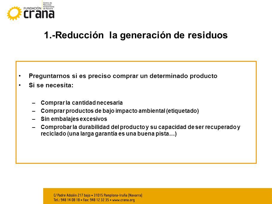 1.-Reducción la generación de residuos Preguntarnos si es preciso comprar un determinado producto Si se necesita: –Comprar la cantidad necesaria –Comp