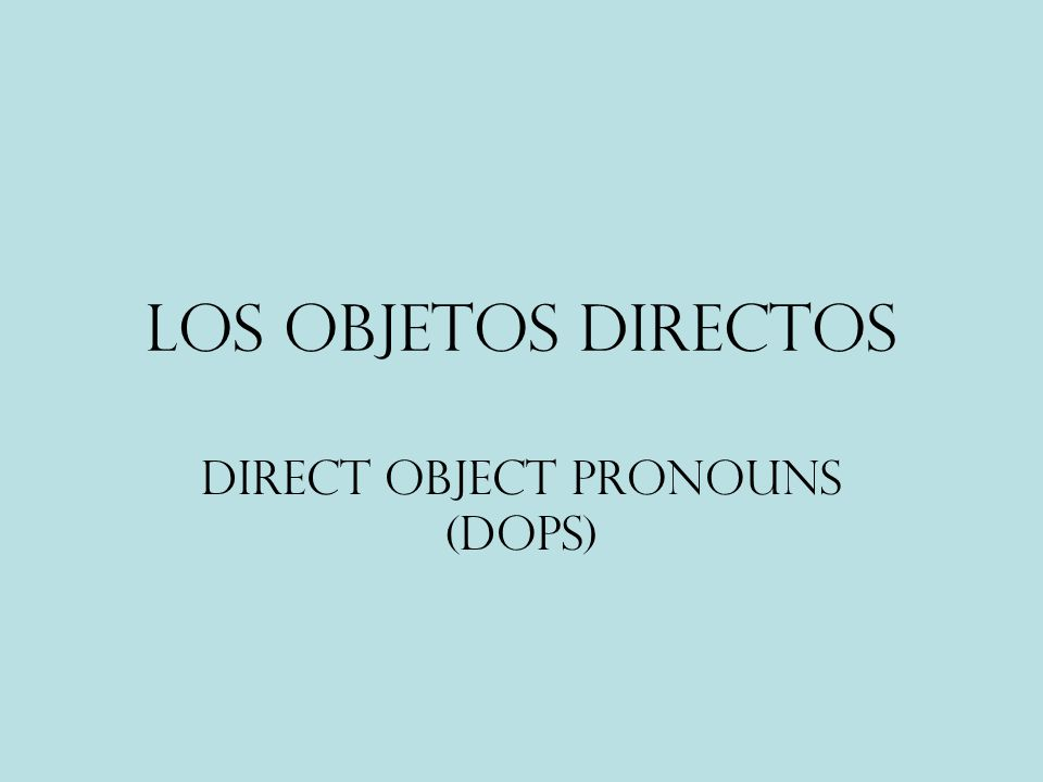 Los objetos directos Direct object pronouns (DOPs)