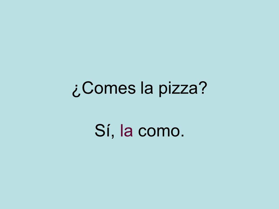 ¿Comes la pizza? Sí, la como.
