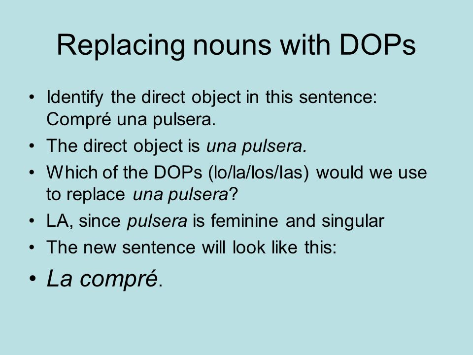 Replacing nouns with DOPs Identify the direct object in this sentence: Compré una pulsera.