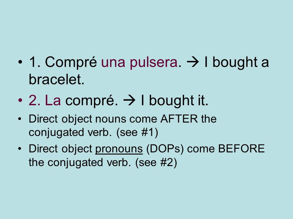 1. Compré una pulsera. I bought a bracelet. 2. La compré. I bought it. Direct object nouns come AFTER the conjugated verb. (see #1) Direct object pron