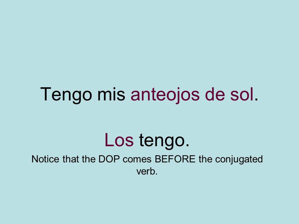 Tengo mis anteojos de sol. Los tengo. Notice that the DOP comes BEFORE the conjugated verb.
