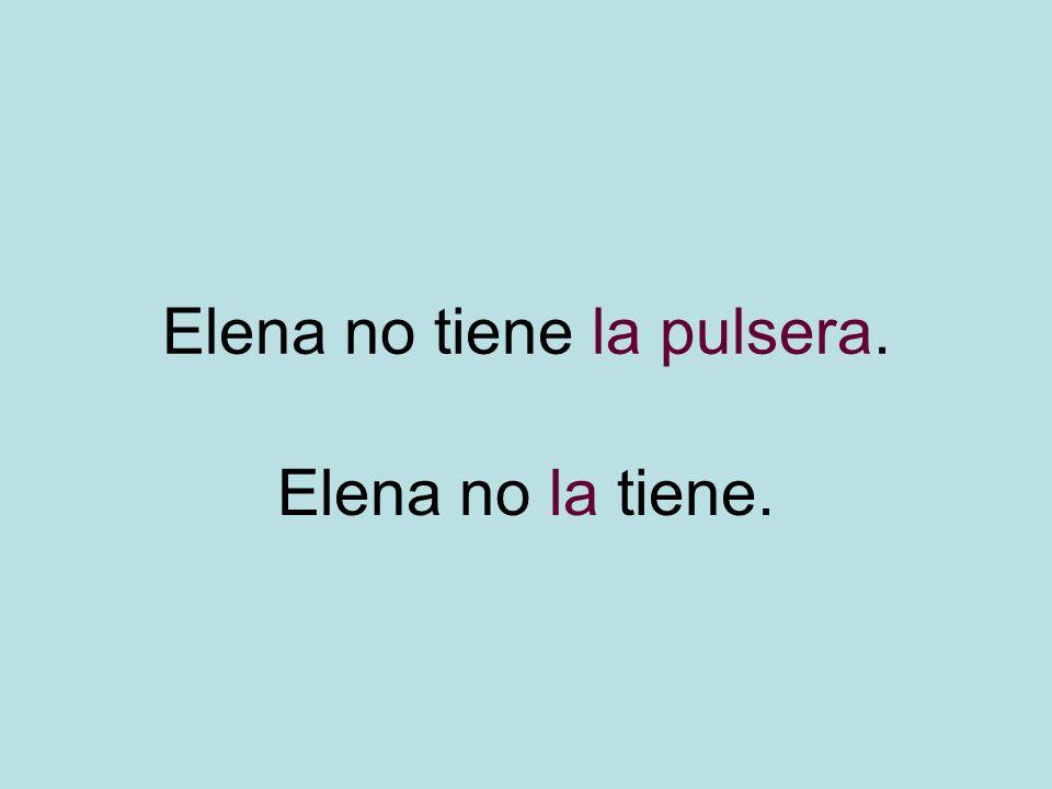 Elena no tiene la pulsera. Elena no la tiene.