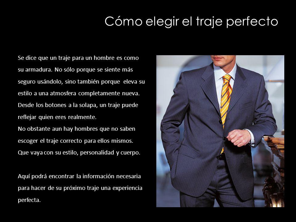 Cómo elegir el traje perfecto Se dice que un traje para un hombre es como su armadura. No sólo porque se siente más seguro usándolo, sino también porq