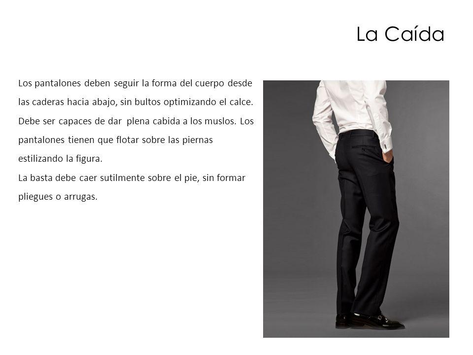 La Caída Los pantalones deben seguir la forma del cuerpo desde las caderas hacia abajo, sin bultos optimizando el calce. Debe ser capaces de dar plena