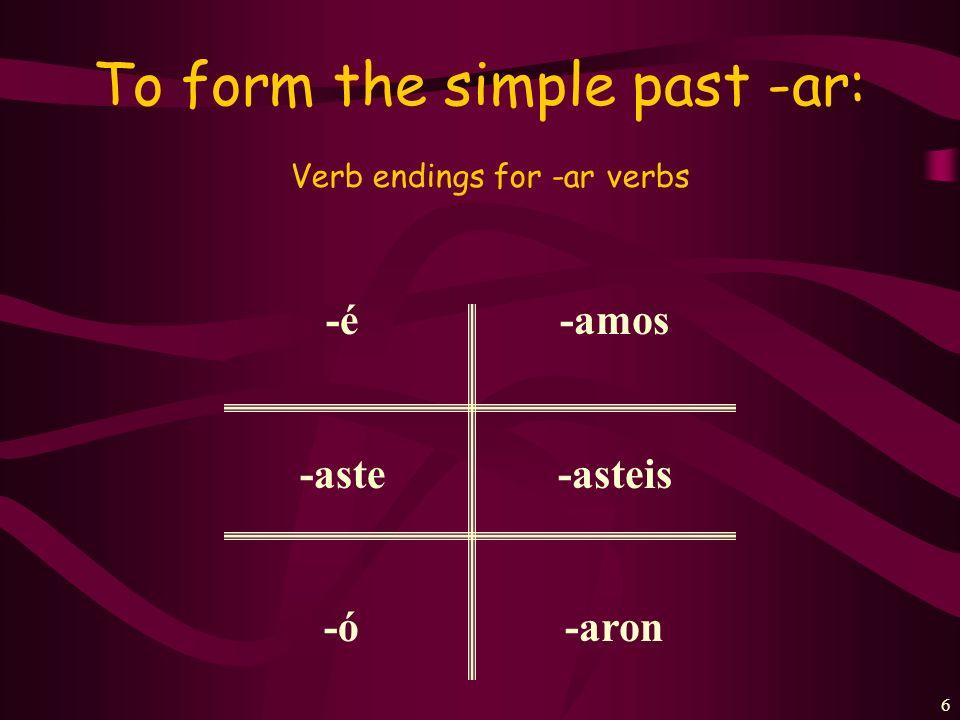 6 To form the simple past -ar: Verb endings for -ar verbs -é -aste -ó -amos -asteis -aron