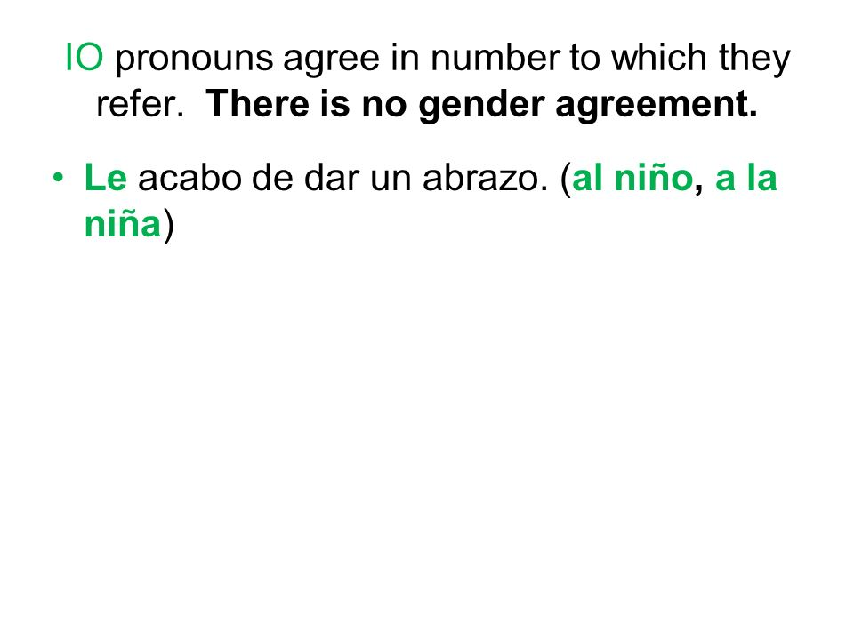 IO pronouns agree in number to which they refer. There is no gender agreement.