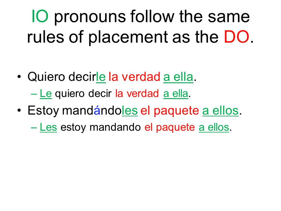 IO pronouns follow the same rules of placement as the DO.