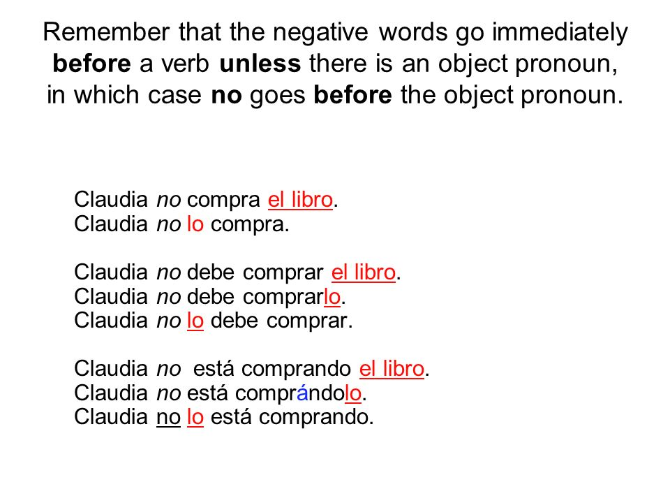 Remember that the negative words go immediately before a verb unless there is an object pronoun, in which case no goes before the object pronoun.