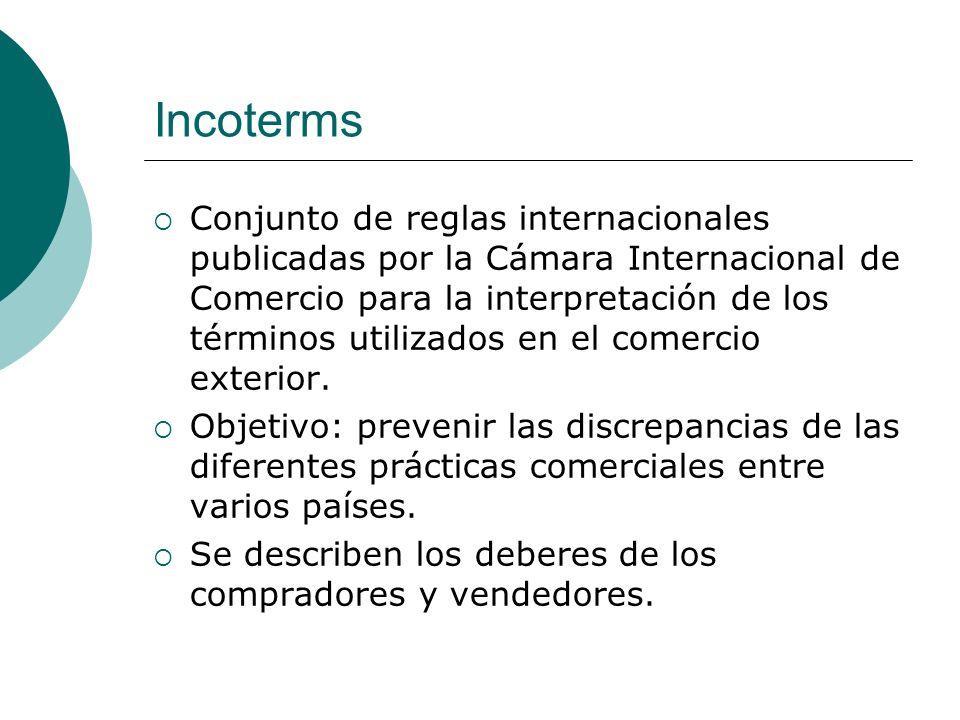 Incoterms Conjunto de reglas internacionales publicadas por la Cámara Internacional de Comercio para la interpretación de los términos utilizados en el comercio exterior.