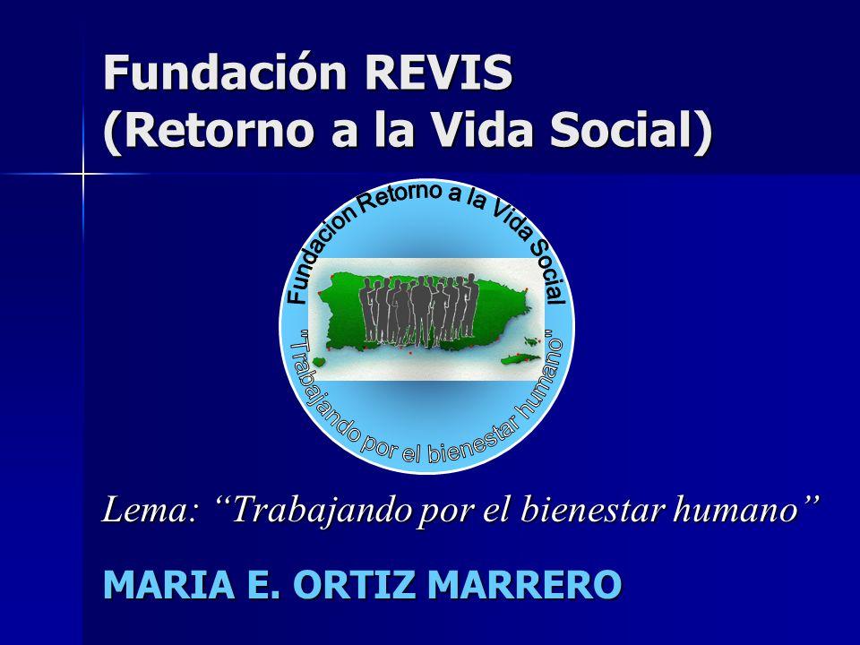 Fundación REVIS (Retorno a la Vida Social) Lema: Trabajando por el bienestar humano MARIA E. ORTIZ MARRERO