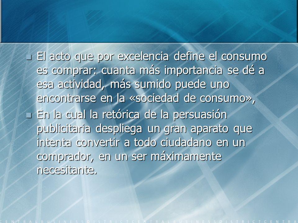 El acto que por excelencia define el consumo es comprar: cuanta más importancia se dé a esa actividad, más sumido puede uno encontrarse en la «socieda