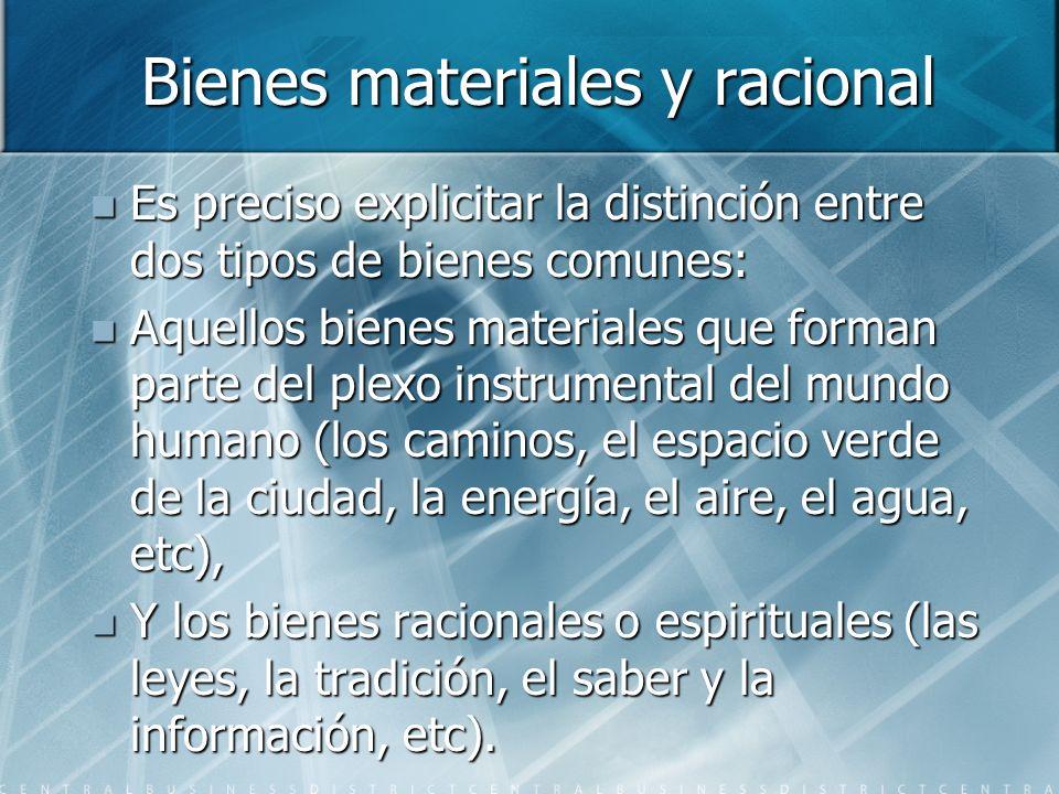 Bienes materiales y racional Es preciso explicitar la distinción entre dos tipos de bienes comunes: Es preciso explicitar la distinción entre dos tipo