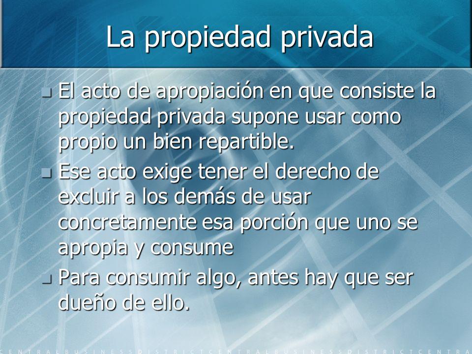La propiedad privada El acto de apropiación en que consiste la propiedad privada supone usar como propio un bien repartible. El acto de apropiación en