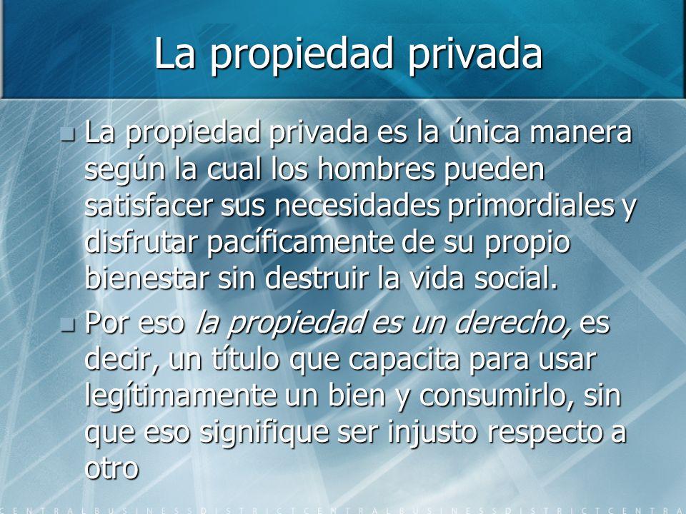 La propiedad privada La propiedad privada es la única manera según la cual los hombres pueden satisfacer sus necesidades primordiales y disfrutar pacíficamente de su propio bienestar sin destruir la vida social.