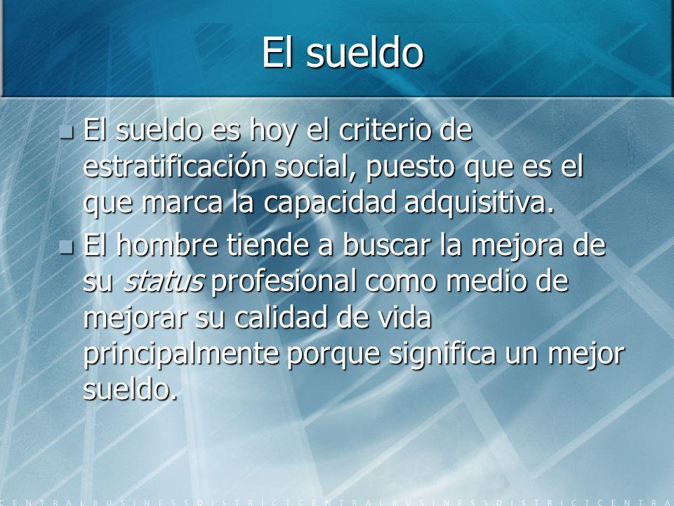 El sueldo El sueldo es hoy el criterio de estratificación social, puesto que es el que marca la capacidad adquisitiva. El sueldo es hoy el criterio de