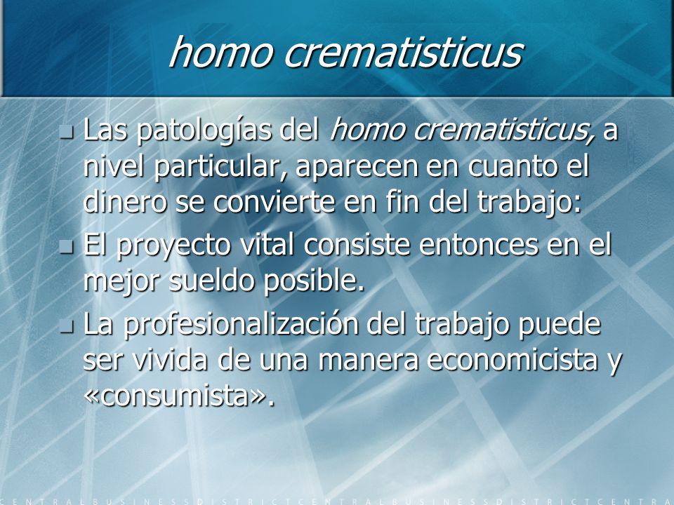homo crematisticus Las patologías del homo crematisticus, a nivel particular, aparecen en cuanto el dinero se convierte en fin del trabajo: Las patolo