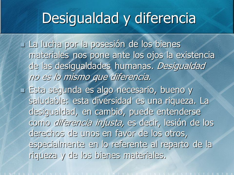 Desigualdad y diferencia La lucha por la posesión de los bienes materiales nos pone ante los ojos la existencia de las desigualdades humanas. Desigual