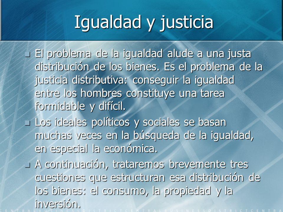 Igualdad y justicia El problema de la igualdad alude a una justa distribución de los bienes. Es el problema de la justicia distributiva: conseguir la