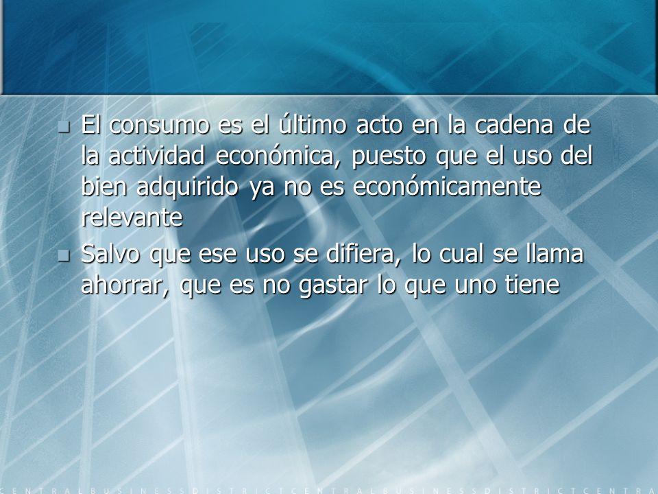 El consumo es el último acto en la cadena de la actividad económica, puesto que el uso del bien adquirido ya no es económicamente relevante El consumo
