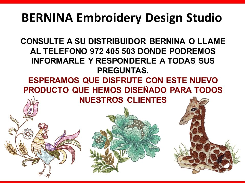 BERNINA Embroidery Design Studio CONSULTE A SU DISTRIBUIDOR BERNINA O LLAME AL TELEFONO 972 405 503 DONDE PODREMOS INFORMARLE Y RESPONDERLE A TODAS SUS PREGUNTAS.