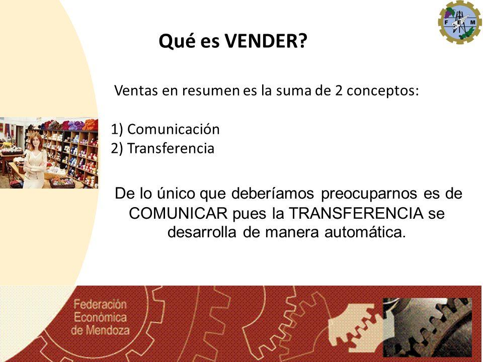 Ventas en resumen es la suma de 2 conceptos: 1) Comunicación 2) Transferencia Qué es VENDER? De lo único que deberíamos preocuparnos es de COMUNICAR p