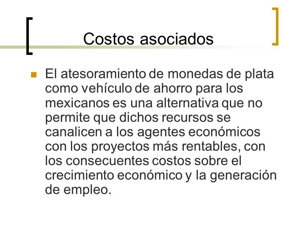 Costos asociados El atesoramiento de monedas de plata como vehículo de ahorro para los mexicanos es una alternativa que no permite que dichos recursos se canalicen a los agentes económicos con los proyectos más rentables, con los consecuentes costos sobre el crecimiento económico y la generación de empleo.