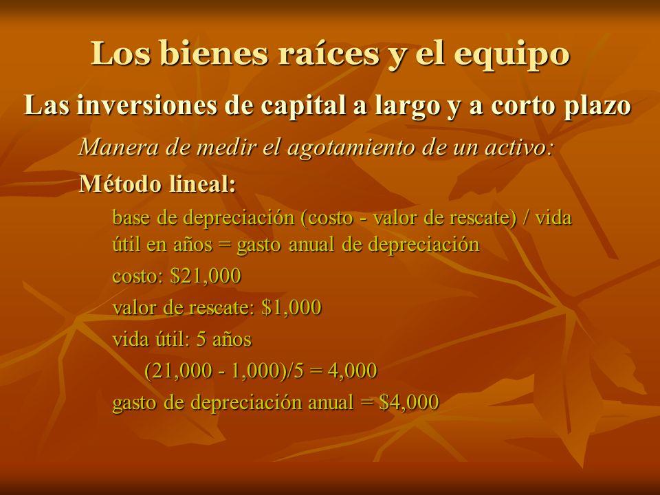 Los bienes raíces y el equipo Las inversiones de capital a largo y a corto plazo Manera de medir el agotamiento de un activo: Método lineal: base de depreciación (costo - valor de rescate) / vida útil en años = gasto anual de depreciación costo: $21,000 valor de rescate: $1,000 vida útil: 5 años (21,000 - 1,000)/5 = 4,000 gasto de depreciación anual = $4,000
