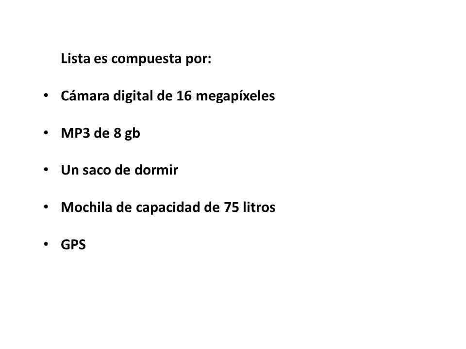 La Lista es compuesta por: Cámara digital de 16 megapíxeles MP3 de 8 gb Un saco de dormir Mochila de capacidad de 75 litros GPS