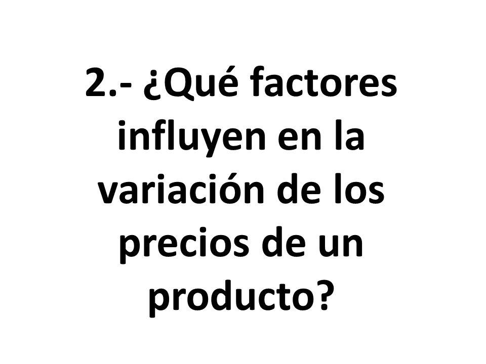 2.- ¿Qué factores influyen en la variación de los precios de un producto?