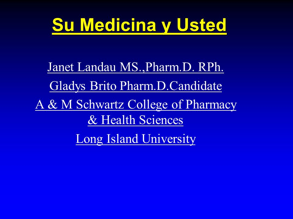 Su Medicina y Usted Janet Landau MS.,Pharm.D. RPh. Gladys Brito Pharm.D.Candidate A & M Schwartz College of Pharmacy & Health Sciences Long Island Uni