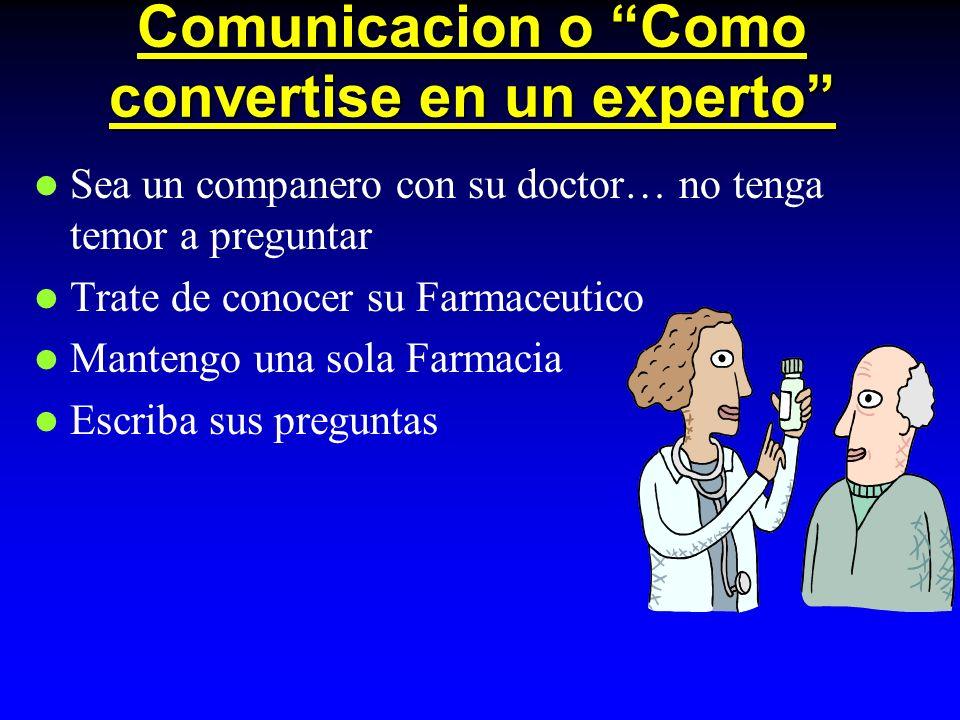 Comunicacion o Como convertise en un experto Sea un companero con su doctor… no tenga temor a preguntar Trate de conocer su Farmaceutico Mantengo una sola Farmacia Escriba sus preguntas