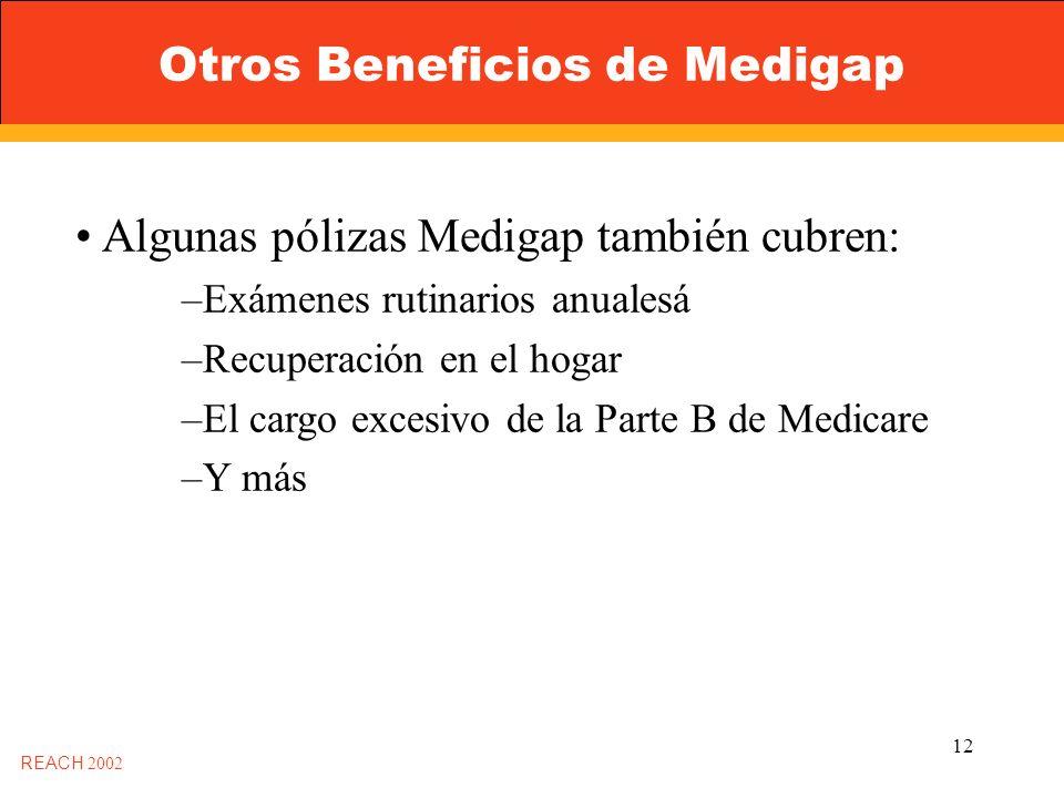 12 Otros Beneficios de Medigap REACH 2002 Algunas pólizas Medigap también cubren: –Exámenes rutinarios anualesá –Recuperación en el hogar –El cargo excesivo de la Parte B de Medicare –Y más