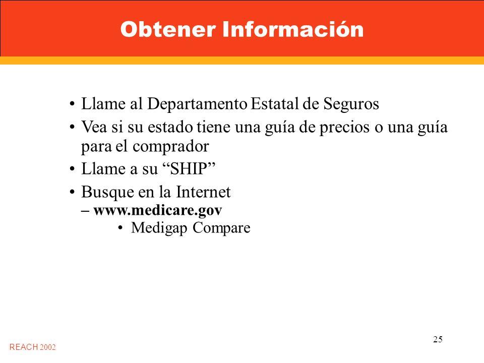 25 Obtener Información REACH 2002 Llame al Departamento Estatal de Seguros Vea si su estado tiene una guía de precios o una guía para el comprador Llame a su SHIP Busque en la Internet – www.medicare.gov Medigap Compare