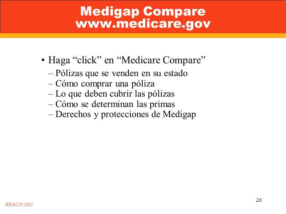 26 Medigap Compare www.medicare.gov REACH 2002 Haga click en Medicare Compare – Pólizas que se venden en su estado – Cómo comprar una póliza – Lo que deben cubrir las pólizas – Cómo se determinan las primas – Derechos y protecciones de Medigap