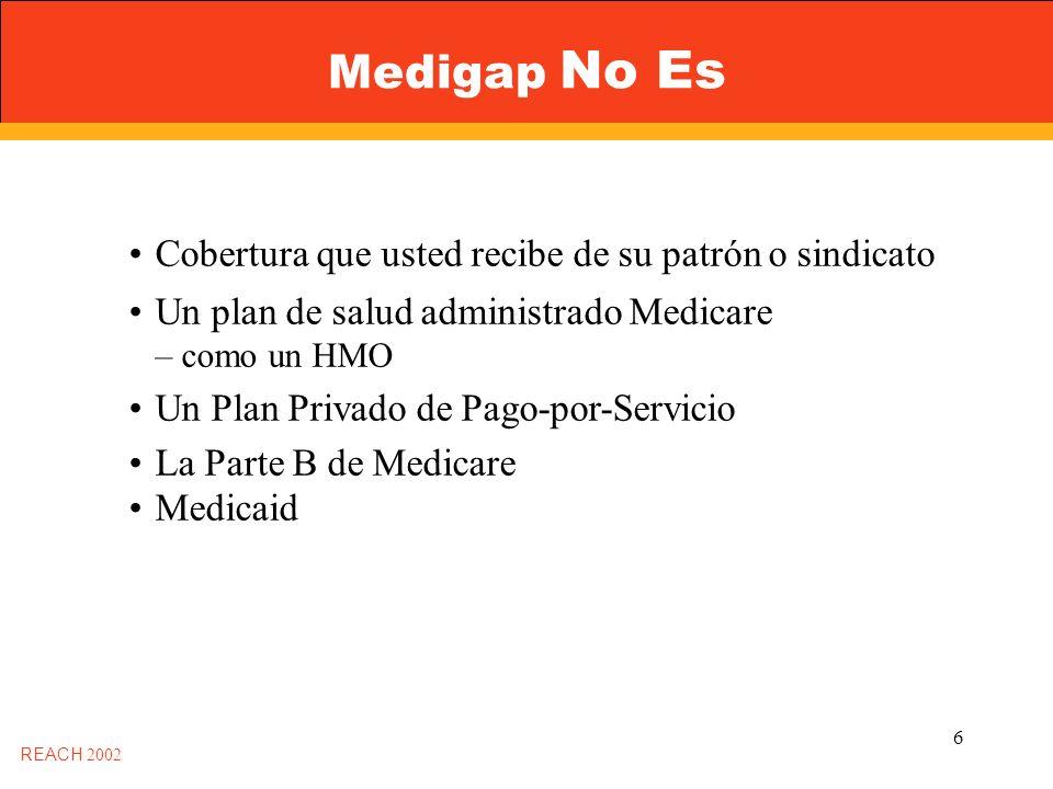 6 Medigap No Es Cobertura que usted recibe de su patrón o sindicato Un plan de salud administrado Medicare – como un HMO Un Plan Privado de Pago-por-Servicio La Parte B de Medicare Medicaid REACH 2002