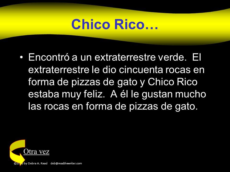 ©2006 by Debra A. Read deb@readthewriter.com Chico Rico… Encontró a un extraterrestre verde. El extraterrestre le dio cincuenta rocas en forma de pizz