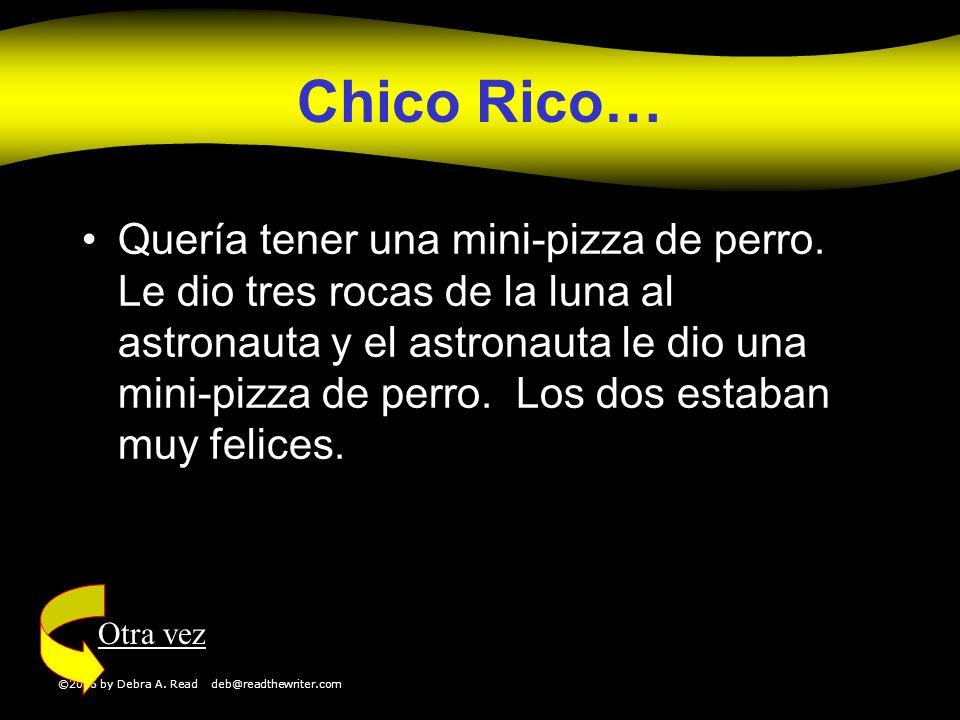 ©2006 by Debra A. Read deb@readthewriter.com Chico Rico… Quería tener una mini-pizza de perro. Le dio tres rocas de la luna al astronauta y el astrona